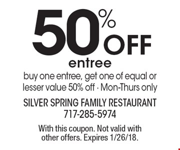 50% Off entree. Buy one entree, get one of equal or lesser value 50% off - Mon-Thurs only. With this coupon. Not valid with other offers. Expires 1/26/18.