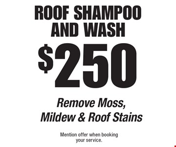 $250 Roof Shampoo And Wash. Remove Moss, Mildew & Roof Stains. Mention offer when booking your service.
