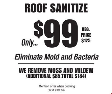 Only...$99 roof sanitize. Eliminate Mold and Bacteria. We remove moss and MILDEW (additional $85,Total $184). Reg. Price $125. Mention offer when booking your service.