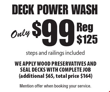 Only $99 deck power wash. Steps and railings included We apply wood preservatives and seal decks with complete job (additional $65, total price $164) Reg $125. Mention offer when booking your service.