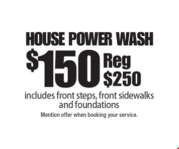 $150 house power wash. includes front steps, front sidewalks and foundations. Reg $250. Mention offer when booking your service.