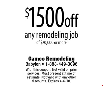 $1500 off any remodeling job of $20,000 or more. With this coupon. Not valid on prior services. Must present at time of estimate. Not valid with any other discounts. Expires 4-6-18.