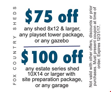 $75 off any shed 8x12 & larger, any playset tower package, or any gazebo, $100 off any estate series shed 10x14 or larger with site preparation package, or any garage