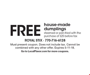 FREE house-made dumplings. Steamed or pan-fried with the purchase of $25 before tax. Must present coupon. Does not include tax. Cannot be combined with any other offer. Expires 5-11-18. Go to LocalFlavor.com for more coupons.