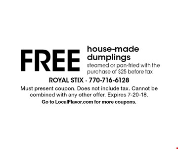 FREE house-made dumplings, steamed or pan-fried with the purchase of $25 before tax. Must present coupon. Does not include tax. Cannot be combined with any other offer. Expires 7-20-18. Go to LocalFlavor.com for more coupons.