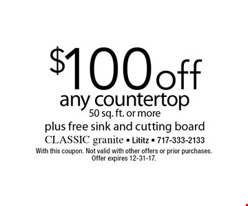 $100 off any countertop 50 sq. ft. or more plus free sink and cutting board. With this coupon. Not valid with other offers or prior purchases. Offer expires 12-31-17.