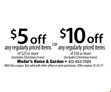 $5 off any regularly priced items of $25 or more (excludes Christmas trees) OR $10 off any regularly priced items of $50 or more (excludes Christmas trees). With this coupon. Not valid with other offers or prior purchases. Offer expires 12-23-17.