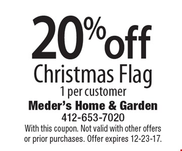 20% off Christmas Flag. 1 per customer. With this coupon. Not valid with other offers or prior purchases. Offer expires 12-23-17.