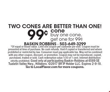 TWO CONES ARE BETTER THAN ONE! 99¢ cone. Buy one cone, get one for 99¢. *Of equal or lesser value. Limit one coupon per customer per visit. Coupon must be presented at time of purchase. No cash refunds. Void if copied or transferred and where prohibited or restricted by law. Consumer must pay applicable tax. May not be combined with any other coupon, discount, or promotion. Coupon may not be reproduced, copied, purchased, traded or sold. Cash redemption value 1/20 of 1 cent. Internet distribution strictly prohibited. Good only at participating Baskin-Robbins at 6589 SE Tualatin Valley Hwy., Hillsboro. 2017 BR IP Holder LLC. Expires 2-9-18. Go to LocalFlavor.com for more coupons.