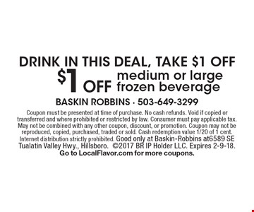 DRINK IN THIS DEAL, TAKE $1 OFF. $1 Off medium or large frozen beverage. Coupon must be presented at time of purchase. No cash refunds. Void if copied or transferred and where prohibited or restricted by law. Consumer must pay applicable tax. May not be combined with any other coupon, discount, or promotion. Coupon may not be reproduced, copied, purchased, traded or sold. Cash redemption value 1/20 of 1 cent. Internet distribution strictly prohibited. Good only at Baskin-Robbins at 6589 SE Tualatin Valley Hwy., Hillsboro. 2017 BR IP Holder LLC. Expires 2-9-18. Go to LocalFlavor.com for more coupons.