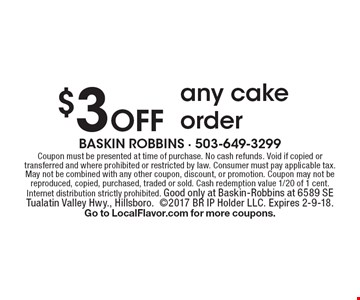 $3 Off any cake order. Coupon must be presented at time of purchase. No cash refunds. Void if copied or transferred and where prohibited or restricted by law. Consumer must pay applicable tax. May not be combined with any other coupon, discount, or promotion. Coupon may not be reproduced, copied, purchased, traded or sold. Cash redemption value 1/20 of 1 cent. Internet distribution strictly prohibited. Good only at Baskin-Robbins at 6589 SE Tualatin Valley Hwy., Hillsboro. 2017 BR IP Holder LLC. Expires 2-9-18. Go to LocalFlavor.com for more coupons.