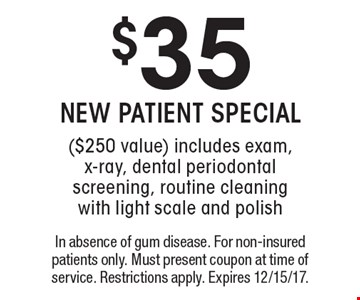 $35 NEW PATIENT SPECIAL ($250 value) includes exam, x-ray, dental periodontal screening, routine cleaning with light scale and polish. In absence of gum disease. For non-insured patients only. Must present coupon at time of service. Restrictions apply. Expires 12/15/17.