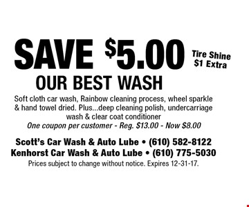 SAVE $5.00 Our Best Wash - Tire Shine $1 Extra. Soft cloth car wash, Rainbow cleaning process, wheel sparkle & hand towel dried. Plus...deep cleaning polish, undercarriage wash & clear coat conditioner One coupon per customer. Reg. $13.00. Now $8.00. Prices subject to change without notice. Expires 12-31-17.