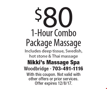 $80 1-Hour Combo Package Massage Includes deep tissue, Swedish, hot stone & Thai massage. With this coupon. Not valid with other offers or prior services. Offer expires 12/8/17.