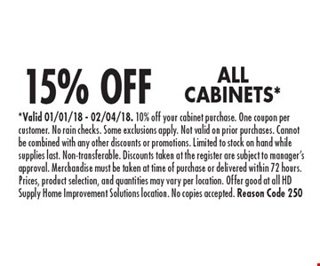 15% OFF ALL CABINETS*. *Valid 01/01/18 - 02/04/18. 10% off your cabinet purchase. One coupon per customer. No rain checks. Some exclusions apply. Not valid on prior purchases. Cannot be combined with any other discounts or promotions. Limited to stock on hand while supplies last. Non-transferable. Discounts taken at the register are subject to manager's approval. Merchandise must be taken at time of purchase or delivered within 72 hours. Prices, product selection, and quantities may vary per location. Offer good at all HD Supply Home Improvement Solutions location. No copies accepted. Reason Code 250