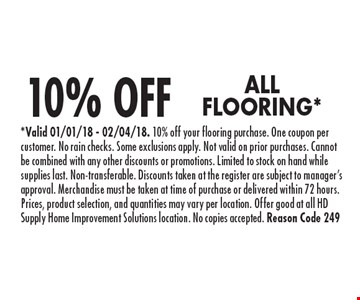 10% OFF ALL FLOORING*. *Valid 01/01/18 - 02/04/18. 10% off your flooring purchase. One coupon per customer. No rain checks. Some exclusions apply. Not valid on prior purchases. Cannot be combined with any other discounts or promotions. Limited to stock on hand while supplies last. Non-transferable. Discounts taken at the register are subject to manager's approval. Merchandise must be taken at time of purchase or delivered within 72 hours. Prices, product selection, and quantities may vary per location. Offer good at all HD Supply Home Improvement Solutions location. No copies accepted. Reason Code 249