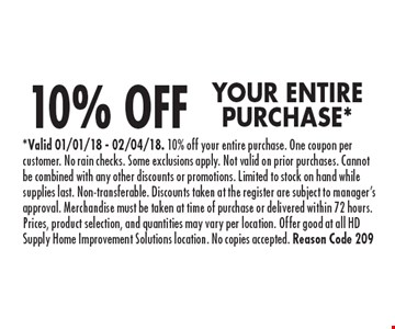 10% OFF YOUR ENTIRE PURCHASE*. *Valid 01/01/18 - 02/04/18. 10% off your entire purchase. One coupon per customer. No rain checks. Some exclusions apply. Not valid on prior purchases. Cannot be combined with any other discounts or promotions. Limited to stock on hand while supplies last. Non-transferable. Discounts taken at the register are subject to manager's approval. Merchandise must be taken at time of purchase or delivered within 72 hours. Prices, product selection, and quantities may vary per location. Offer good at all HD Supply Home Improvement Solutions location. No copies accepted. Reason Code 209