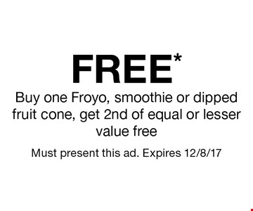 FREE* Buy one Froyo, smoothie or dipped fruit cone, get 2nd of equal or lesser value free. Must present this ad. Expires 12/8/17