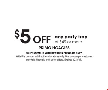 $5 off any party tray of $49 or more. Coupons valid with Rewards Program only. With this coupon. Valid at these locations only. One coupon per customer per visit. Not valid with other offers. Expires 12/8/17.