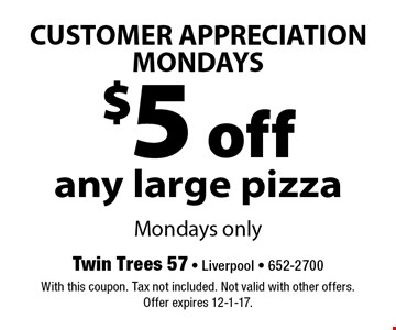 CUSTOMER APPRECIATION MONDAYS $5 off any large pizza. Mondays only. With this coupon. Tax not included. Not valid with other offers. Offer expires 12-1-17.