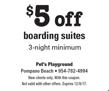 $5 off boarding suites 3-night minimum. New clients only. With this coupon. Not valid with other offers. Expires 12/8/17.