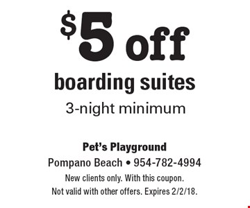 $5 off boarding suites. 3-night minimum. New clients only. With this coupon. Not valid with other offers. Expires 2/2/18.