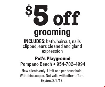 $5 off grooming. Includes: bath, haircut, nails clipped, ears cleaned and gland expression. New clients only. Limit one per household. With this coupon. Not valid with other offers. Expires 2/2/18.