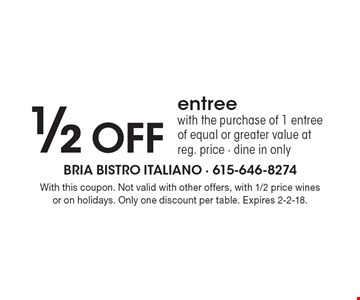 1/2 OFF entree with the purchase of 1 entree of equal or greater value at reg. price - dine in only. With this coupon. Not valid with other offers, with 1/2 price wines or on holidays. Only one discount per table. Expires 2-2-18.