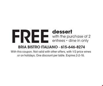 FREE dessert with the purchase of 2 entrees - dine in only. With this coupon. Not valid with other offers, with 1/2 price wines or on holidays. One discount per table. Expires 2-2-18.