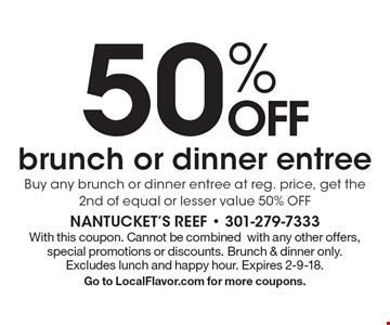 50% OFF brunch or dinner entree Buy any brunch or dinner entree at reg. price, get the 2nd of equal or lesser value 50% OFF. With this coupon. Cannot be combined with any other offers, special promotions or discounts. Brunch & dinner only. Excludes lunch and happy hour. Expires 2-9-18. Go to LocalFlavor.com for more coupons.