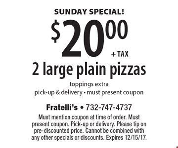 Sunday special. $20.00 + tax 2 large plain pizzas. Toppings extra. Pick-up & delivery. Must present coupon. Must mention coupon at time of order. Must present coupon. Pick-up or delivery. Please tip on pre-discounted price. Cannot be combined with any other specials or discounts. Expires 12/15/17.