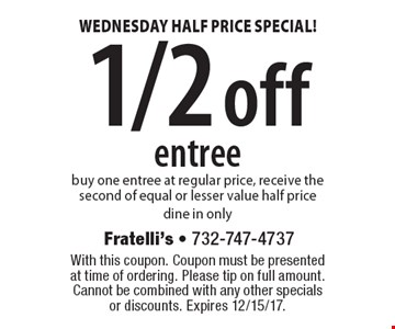 Wednesday half price special! 1/2 off entree. Buy one entree at regular price, receive the second of equal or lesser value half price dine in only. With this coupon. Coupon must be presented at time of ordering. Please tip on full amount. Cannot be combined with any other specials or discounts. Expires 12/15/17.