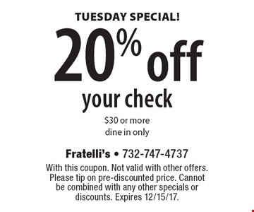 Tuesday special! 20% off your check $30 or more. Dine in only. With this coupon. Not valid with other offers. Please tip on pre-discounted price. Cannot be combined with any other specials or discounts. Expires 12/15/17.
