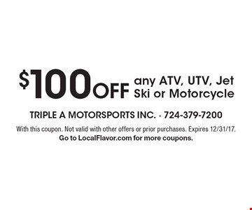 $100 Off any ATV, UTV, Jet Ski or Motorcycle. With this coupon. Not valid with other offers or prior purchases. Expires 12/31/17. Go to LocalFlavor.com for more coupons.