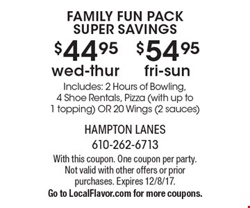 Family Fun Pack Super Savings - $44.95wed-thur OR $54.95 fri-sun. Includes: 2 Hours of Bowling, 4 Shoe Rentals, Pizza (with up to 1 topping) OR 20 Wings (2 sauces). With this coupon. One coupon per party. Not valid with other offers or prior purchases. Expires 12/8/17. Go to LocalFlavor.com for more coupons.