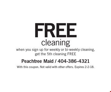 Free cleaning when you sign up for weekly or bi-weekly cleaning, get the 5th cleaning FREE. With this coupon. Not valid with other offers. Expires 2-2-18.