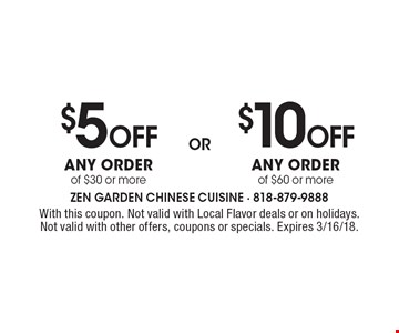 $5 Off Any order of $30 or more or $10 Off Any order of $60 or more. With this coupon. Not valid with Local Flavor deals or on holidays. Not valid with other offers, coupons or specials. Expires 3/16/18.