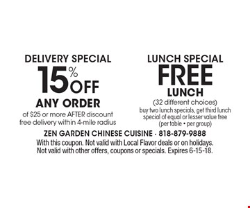 15% Off Any order of $25 or more AFTER discount free delivery within 4-mile radius. Free Lunch (32 different choices) buy two lunch specials, get third lunch special of equal or lesser value free (per table - per group). . With this coupon. Not valid with Local Flavor deals or on holidays. Not valid with other offers, coupons or specials. Expires 6-15-18.