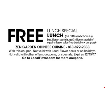 Lunch Special. FREE Lunch (32 different choices) buy 2 lunch specials, get 3rd lunch special of equal or lesser value free (per table - per group). With this coupon. Not valid with Local Flavor deals or on holidays. Not valid with other offers, coupons, or specials. Expires 12/15/17. Go to LocalFlavor.com for more coupons.