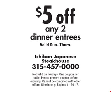 $5 off any 2 dinner entrees. Valid Sun.-Thurs. Not valid on holidays. One coupon per table. Please present coupon before ordering. Cannot be combined with other offers. Dine in only. Expires 11-30-17.