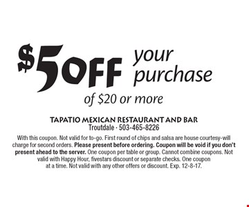 $5 off your purchase of $20 or more. With this coupon. Not valid for to-go. First round of chips and salsa are house courtesy-will charge for second orders. Please present before ordering. Coupon will be void if you don't present ahead to the server. One coupon per table or group. Cannot combine coupons. Not valid with Happy Hour, fivestars discount or separate checks. One coupon at a time. Not valid with any other offers or discount. Exp. 12-8-17.