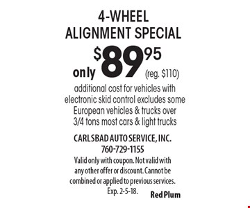 only $89.95 (reg. $110) 4-wheel alignment special additional cost for vehicles with electronic skid control excludes some European vehicles & trucks over 3/4 tons most cars & light trucks. Valid only with coupon. Not valid with any other offer or discount. Cannot be combined or applied to previous services. Exp. 2-5-18.