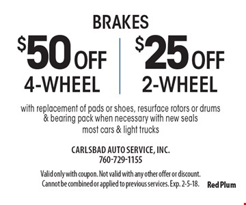Brakes $25 off 2-wheel brakes or $50 off 4-wheel brakes with replacement of pads or shoes, resurface rotors or drums & bearing pack when necessary with new seals most cars & light trucks. Valid only with coupon. Not valid with any other offer or discount. Cannot be combined or applied to previous services. Exp. 2-5-18.