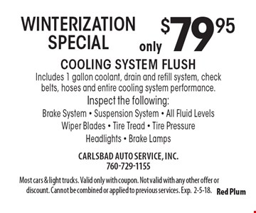 only $79.95 WINTERIZATION SPECIAL Cooling System Flush Includes 1 gallon coolant, drain and refill system, check belts, hoses and entire cooling system performance. Inspect the following: Brake System - Suspension System - All Fluid Levels - Wiper Blades - Tire Tread - Tire Pressure - Headlights - Brake Lamps. Most cars & light trucks. Valid only with coupon. Not valid with any other offer or discount. Cannot be combined or applied to previous services. Exp.2-5-18.