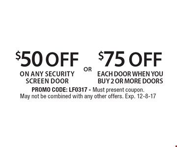 $50 OFF on any security screen door OR $75 OFF each door when you buy 2 or more doors. PROMO CODE: LF0317 - Must present coupon. May not be combined with any other offers. Exp. 12-8-17