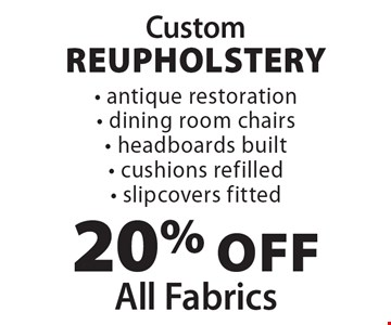 Custom Reupholstery 20% off All Fabrics - antique restoration- dining room chairs- headboards built- cushions refilled- slipcovers fitted.