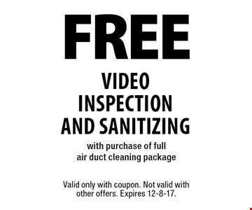 FREE video inspection AND sanitizing with purchase of full air duct cleaning package. Valid only with coupon. Not valid with other offers. Expires 12-8-17.