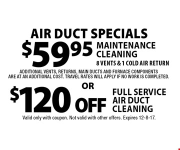 $120 off Full Service Air Duct cleaning. $59.95 Maintenance Cleaning. 8 Vents & 1 Cold air return additional vents, returns, main ducts and furnace components are at an additional cost. Travel rates will apply if no work is completed. Valid only with coupon. Not valid with other offers. Expires 12-8-17.