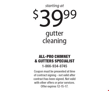starting at $39.99 gutter cleaning. Coupon must be presented at time of contract signing - not valid after contract has been signed. Not valid with other offers or prior services. Offer expires 12-15-17.