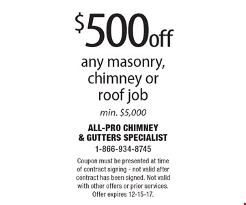 $500 off any masonry, chimney or roof job min. $5,000. Coupon must be presented at time of contract signing - not valid after contract has been signed. Not valid with other offers or prior services. Offer expires 12-15-17.